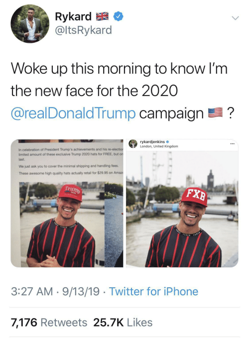 Im The: Rykard E  @ltsRykard  Woke up this morning to know I'm  the new face for the 2020  @realDonaldTrump campaign ?  rykardjenkins e  London, United Kingdom  In celebration of President Trump's achievements and his re-election  limited amount of these exclusive Trump 2020 hats for FREE, but on  last.  We just ask you to cover the minimal shipping and handling fees.  These awesome high quality hats actually retail for $29.95 on Amaz  Trump  FXB  FASLE  FARES  TADED  FABED  3:27 AM · 9/13/19 · Twitter for iPhone  7,176 Retweets 25.7K Likes