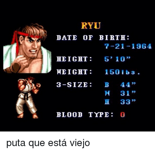 """Date, Blood, and Ryu: RYU  DATE OF BIRTH:  7-21-196  HEIGHT 5' 10""""  HE I GHT : 150 i bs.  3-SIZE: B 44  ,  """"  H 31 """"  H 33""""  BLOOD TYPE: C <p>puta que está viejo</p>"""