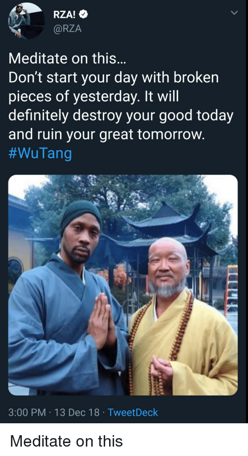 rza: RZA!  @RZA  Meditate on this  Don't start your day with broken  pieces of yesterday. It will  definitely destroy your good today  and ruin your great tomorrovw  #WuTang  3:00 PM 13 Dec 18 TweetDeck Meditate on this