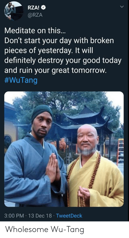 Definitely, Good, and Today: RZA!  @RZA  Meditate on this...  Don't start your day with broken  pieces of yesterday. It will  definitely destroy your good today  and ruin your great tomorrow.  #WuTang  3:00 PM 13 Dec 18 TweetDeck  wwww Wholesome Wu-Tang