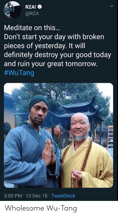 Definitely, Good, and Today: RZA!  @RZA  Meditate on this...  Don't start your day with broken  pieces of yesterday. It will  definitely destroy your good today  and ruin your great tomorrow.  #WuTang  3:00 PM 13 Dec 18 Tweet Deck  www Wholesome Wu-Tang