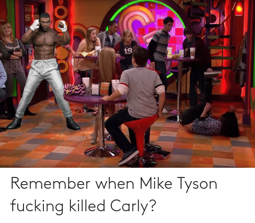 carly: S  19 Remember when Mike Tyson fucking killed Carly?