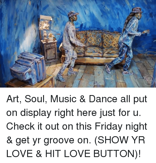 Grooving: s  7b Art, Soul, Music & Dance all put on display right here just for u. Check it out on this Friday night & get yr groove on. (SHOW YR LOVE & HIT LOVE BUTTON)!