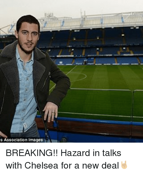 Chelsea, Memes, and Images: s Association images BREAKING!! Hazard in talks with Chelsea for a new deal🤘🏼