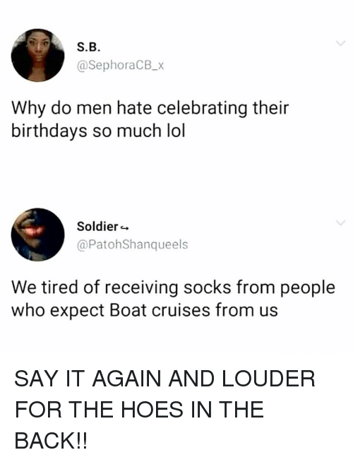 The Hoes: S.B  @SephoraCB_x  Why do men hate celebrating their  birthdays so much lol  Soldier  @PatohShanqueels  We tired of receiving socks from people  who expect Boat cruises from us SAY IT AGAIN AND LOUDER FOR THE HOES IN THE BACK!!