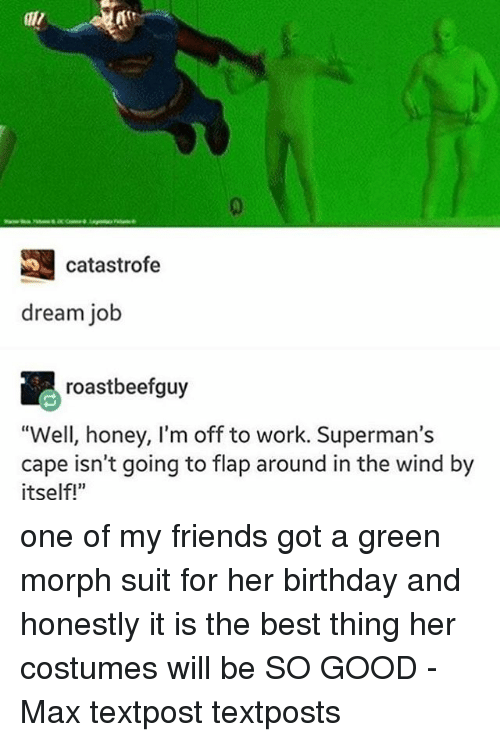 """Morphing: S catastrofe  dream job  roastbeefguy  """"Well, honey, I'm off to work. Superman's  cape isn't going to flap around in the wind by  itself!"""" one of my friends got a green morph suit for her birthday and honestly it is the best thing her costumes will be SO GOOD - Max textpost textposts"""