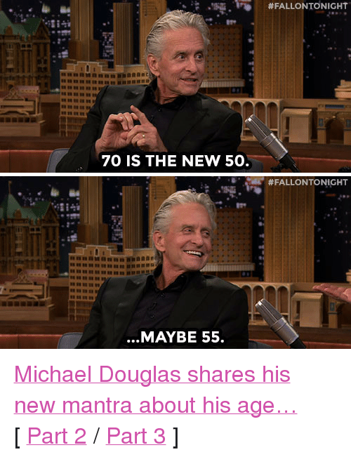 "michael douglas: ,'S.Fİ)  #FALLONTONIGHT  70 IS THE NEW 50.   #FALLONTONIGHT  ...MAYBE 55. <p><a href=""http://www.nbc.com/the-tonight-show/segments/117896"" target=""_blank"">Michael Douglas shares his new mantra about his age&hellip;</a></p><p>[ <a href=""https://www.youtube.com/watch?v=oVKU4LazMKU&amp;list=UU8-Th83bH_thdKZDJCrn88g&amp;index=2"" target=""_blank"">Part 2</a> / <a href=""http://www.nbc.com/the-tonight-show/segments/117891"" target=""_blank"">Part 3</a> ]</p>"