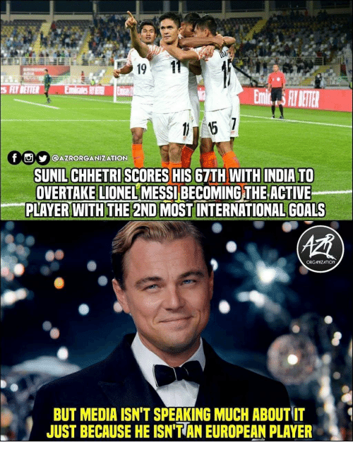 Lionel Messi: S FLYBETTER  f  y  l@AZRORGANİZATION  SUNIL CHHETRI SCORES HIS 67TH WITH INDIA TO  OVERTAKE LIONEL MESSI BECOMING THE ACTIVE  PLAYER WITH THE 2ND MOST INTERNATIONAL GOALS  ORG ANIZATION  BUT MEDIA ISN'T SPEAKING MUCH ABOUT IT  JUST BECAUSE HE ISN'T AN EUROPEAN PLAYER