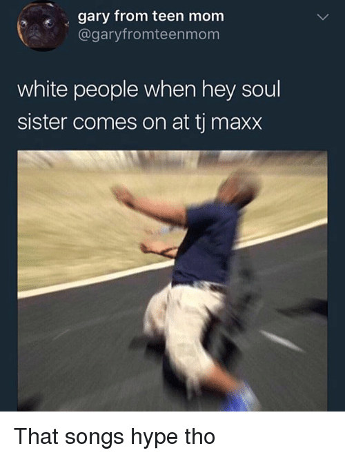 tj maxx: s  gary from teen mom  @garyfromteenmom  white people when hey soul  sister comes on at tj maxx That songs hype tho