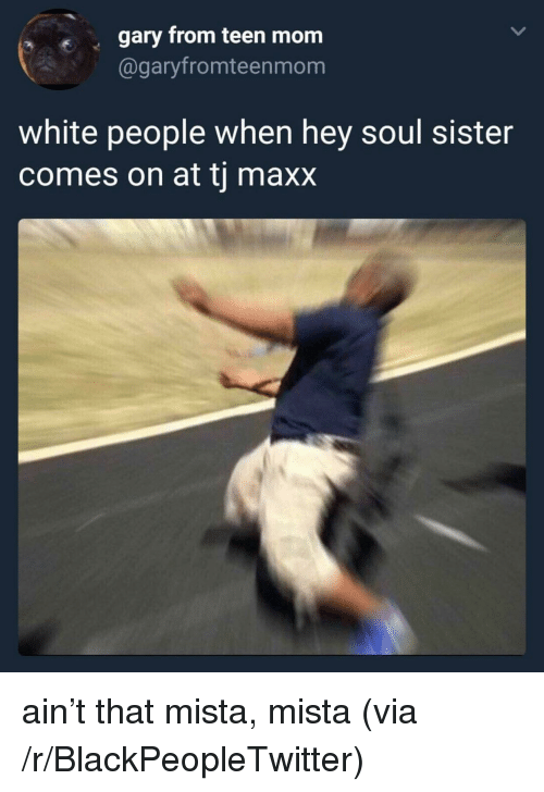tj maxx: s  gary from teen mom  @garyfromteenmonm  white people when hey soul sister  comes on at tj maxx <p>ain't that mista, mista (via /r/BlackPeopleTwitter)</p>