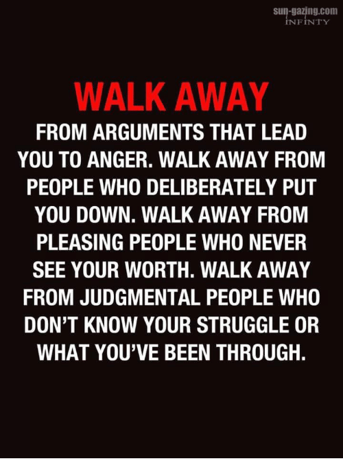 Struggle, Never, and Been: s-gazing.com  INFINTY  WALK AWAY  FROM ARGUMENTS THAT LEAD  YOU TO ANGER. WALK AWAY FROM  PEOPLE WHO DELIBERATELY PUT  YOU DOWN. WALK AWAY FROM  PLEASING PEOPLE WHO NEVER  SEE YOUR WORTH. WALK AWAY  FROM JUDGMENTAL PEOPLE WHO  DON'T KNOW YOUR STRUGGLE OR  WHAT YOU'VE BEEN THROUGH.