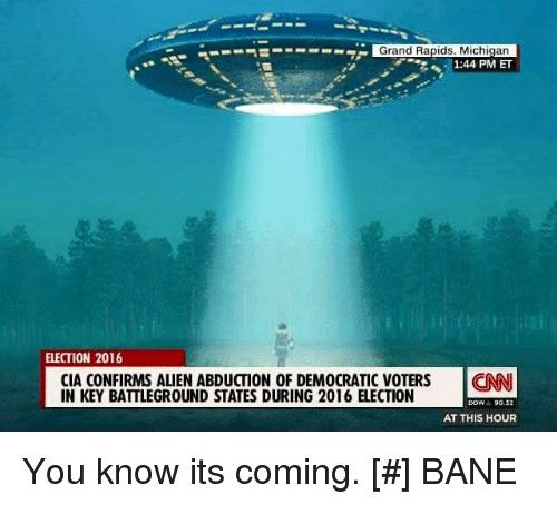 2016 Elections: S---- Grand Rapids, Michigan  1:44 PM ET  ELECTION 2016  CIA CONFIRMS ALIEN ABDUCTION OF DEMOCRATIC VOTERS  CNNI  IN KEY BATTLEGROUND STATES DURING 2016 ELECTION  DOW  90.2  AT THIS HOUR You know its coming.   [#] BANE