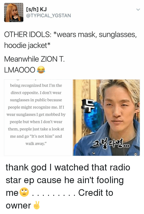 "radio star: [s/h] KJ  (a TYPICAL YGSTAN  OTHER IDOLS: *wears mask, sunglasses,  hoodie jacket  Meanwhile ZION T  LMAOOO  being recognized but I'm the  direct opposite. I don't wear  sunglasses in public because  people might recognize me. If I  wear sunglasses I get mobbed by  people but when I don't wear  them, people just take a look at  me and go ""It's not him"" and  walk away."" thank god I watched that radio star ep cause he ain't fooling me🙄 . . . . . . . . . Credit to owner✌"