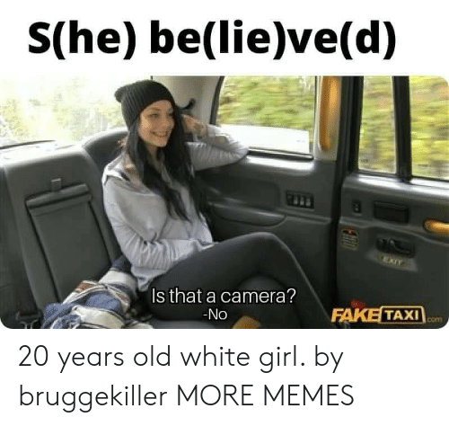 white girl: S(he) be(lie)ve(d)  Is that a camera?  -No  FAKE  TAXI 20 years old white girl. by bruggekiller MORE MEMES