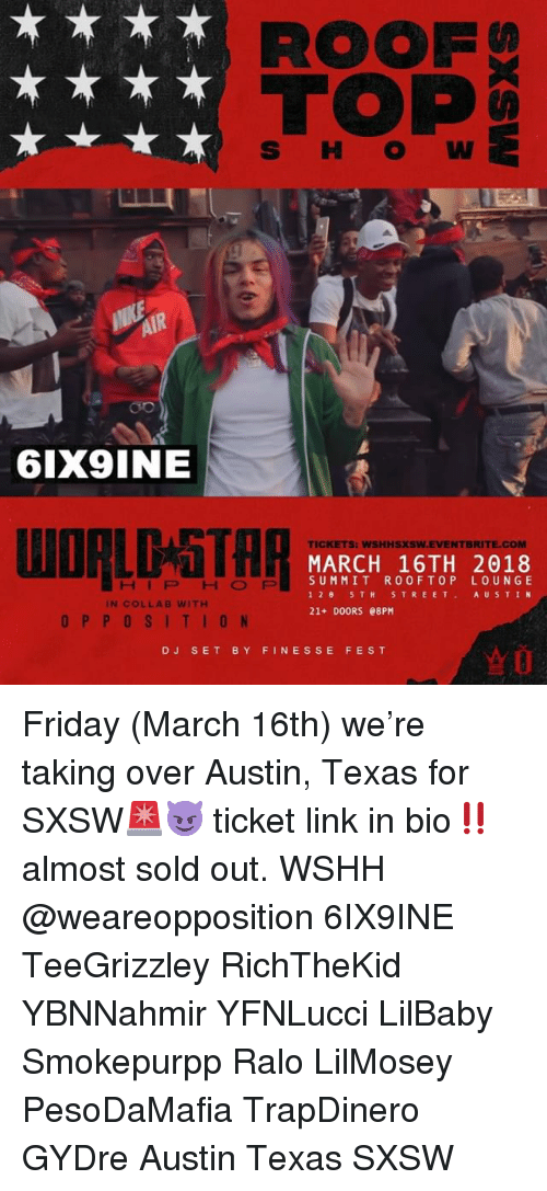 Friday, Memes, and Wshh: S HO W  6IX9INE  TICKETS: WSHHSXSW.EVENTBRITE.COM  MARCH 16TH 2018  SUMMIT ROOFTOP LOUNGE  12. 5TH STREET. AUSTIN  21+ DOORS 08PM  HIPHOP  IN COLLAB WITH  OPPOSITION  DJ SET BY FINESSE FEST Friday (March 16th) we're taking over Austin, Texas for SXSW🚨😈 ticket link in bio‼️ almost sold out. WSHH @weareopposition 6IX9INE TeeGrizzley RichTheKid YBNNahmir YFNLucci LilBaby Smokepurpp Ralo LilMosey PesoDaMafia TrapDinero GYDre Austin Texas SXSW