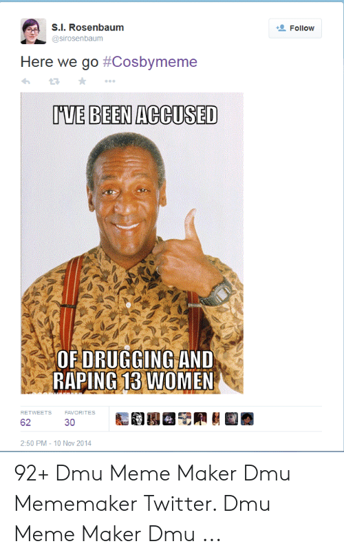 dmu: s.i. Rosenbaum  Follow  @sirosenbaum  Here we go #Cosbymeme  UUE BEEN ACCUSED  ORDRUGGINGİAND  RAPING 13 WOMEN  RETWEETS  FAVORITES  62  30  2:50 PM- 10 Nov 2014 92+ Dmu Meme Maker Dmu Mememaker Twitter. Dmu Meme Maker Dmu ...