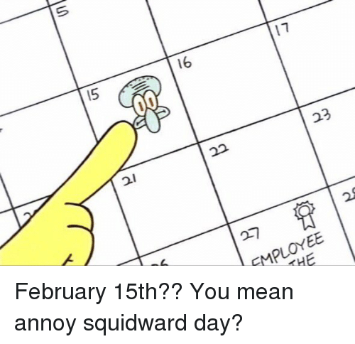 Annoy Squidward Day: s  I5  /6  17  2i  2/  2a  23  EMPLOYEE  THE  V February 15th?? You mean annoy squidward day?