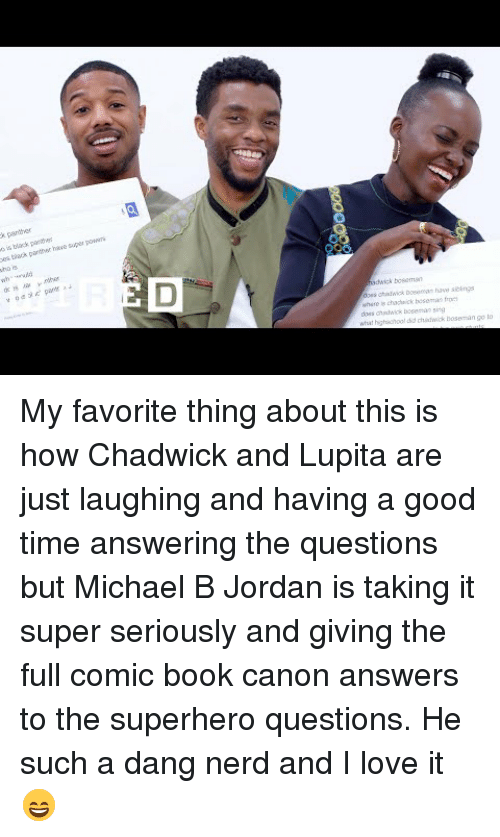 Michael B. Jordan: s is black p  e tack pantor have super po  wh  o mn  does chawick bose  chidwick boseman go lo <p>My favorite thing about this is how Chadwick and Lupita are just laughing and having a good time answering the questions but Michael B Jordan is taking it super seriously and giving the full comic book canon answers to the superhero questions. He such a dang nerd and I love it 😄</p>