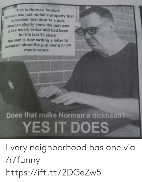 Norman: s is Norman Tebbutt.  n has just rented a property that  Nomsa located next door to a pub  Norman clearly knew the pub was  a live music venue and had been  for the last 20 years  Norman is now writing a letter to  complain about the pub being a live  music venue.  Does that make Norman a dickhead?  YES IT DOES Every neighborhood has one via /r/funny https://ift.tt/2DGeZw5