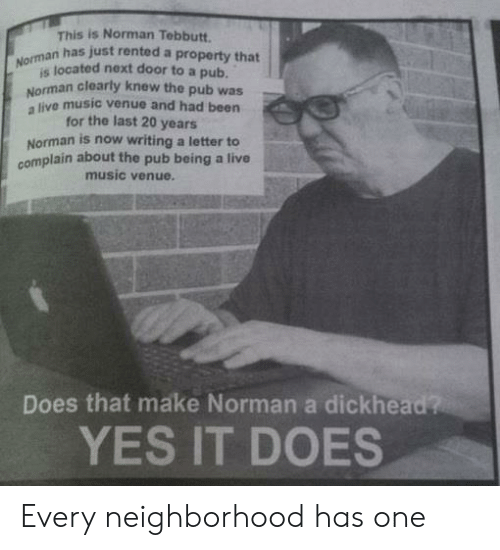 Norman: s is Norman Tebbutt.  n has just rented a property that  Nomsa located next door to a pub  Norman clearly knew the pub was  a live music venue and had been  for the last 20 years  Norman is now writing a letter to  complain about the pub being a live  music venue.  Does that make Norman a dickhead?  YES IT DOES Every neighborhood has one