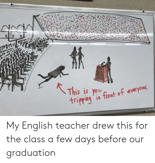 Teacher, English, and Class: S IS you  tripping '  in tront of everyone My English teacher drew this for the class a few days before our graduation
