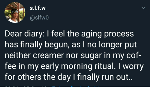 Nor: s.l.f.w  @slfw0  Dear diary: I feel the aging process  has finally begun, as I no longer put  neither creamer nor sugar in my cof-  fee in my early morning ritual. I worry  for others the day I finally run out..