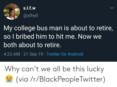 Android, Blackpeopletwitter, and College: s.l.f.w  @slfw0  My college bus man is about to retire,  so I bribed him to hit me. Now we  both about to retire.  4:23 AM 21 Sep 19 Twitter for Android Why can't we all be this lucky 😭 (via /r/BlackPeopleTwitter)