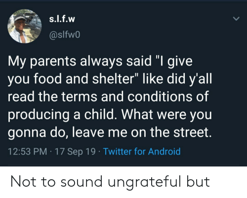 """Were You: s.l.f.w  @slfw0  My parents always said """"I give  you food and shelter"""" like did y'all  read the terms and conditions of  producing a child. What were you  gonna do, leave me on the street.  12:53 PM 17 Sep 19 Twitter for Android Not to sound ungrateful but"""