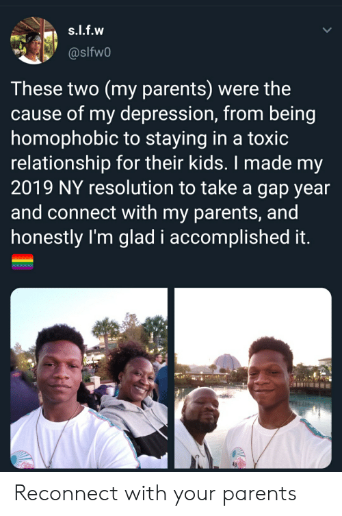 Toxic Relationship: s.l.f.w  @slfw0  These two (my parents) were the  cause of my depression, from being  homophobic to staying in a toxic  relationship for their kids. I made my  2019 NY resolution to take a gap year  and connect with my parents, and  honestly I'm glad i accomplished it. Reconnect with your parents