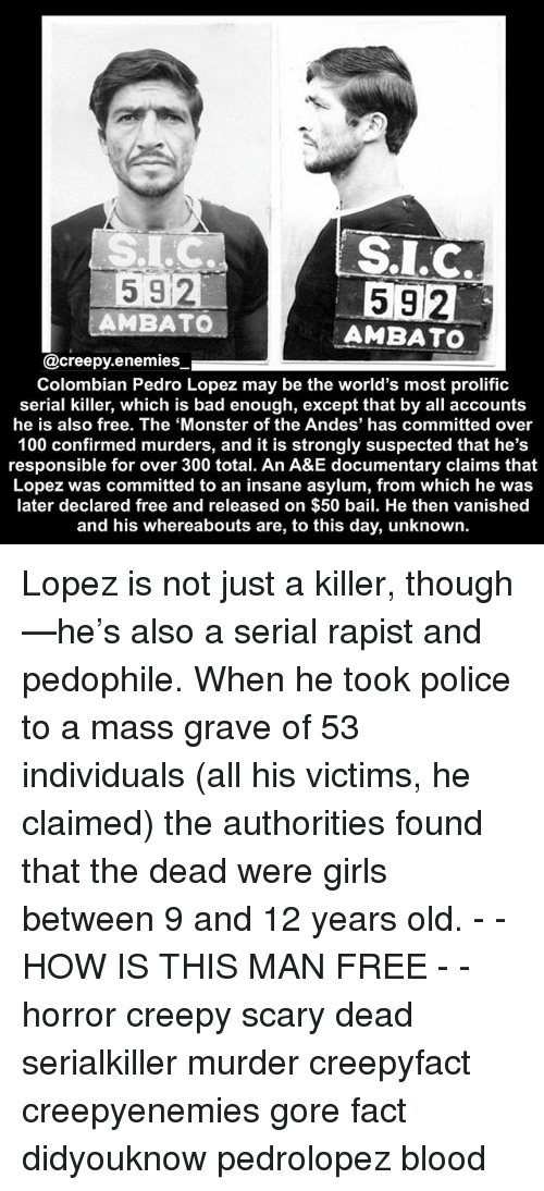 Anaconda, Bad, and Creepy: S.LC  592  AMBATO  592  AMBATO  @creepy.enemies  Colombian Pedro Lopez may be the world's most prolific  serial killer, which is bad enough, except that by all accounts  he is also free. The 'Monster of the Andes' has committed over  100 confirmed murders, and it is strongly suspected that he's  responsible for over 300 total. An A&E documentary claims that  Lopez was committed to an insane asylum, from which he was  later declared free and released on $50 bail. He then vanished  and his whereabouts are, to this day, unknown. Lopez is not just a killer, though—he's also a serial rapist and pedophile. When he took police to a mass grave of 53 individuals (all his victims, he claimed) the authorities found that the dead were girls between 9 and 12 years old. - - HOW IS THIS MAN FREE - - horror creepy scary dead serialkiller murder creepyfact creepyenemies gore fact didyouknow pedrolopez blood