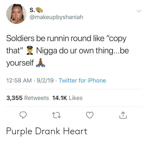 "Iphone, Soldiers, and Twitter: S.  @makeupbyshaniah  Soldiers be runnin round like ""copy  that""  Nigga do ur own thing...be  yourself  12:58 AM 9/2/19 Twitter for iPhone  3,355 Retweets 14.1K Likes Purple Drank Heart"
