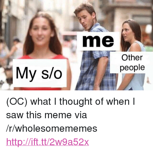 """What I Thought: s me  Other  people  My s/o <p>(OC) what I thought of when I saw this meme via /r/wholesomememes <a href=""""http://ift.tt/2w9a52x"""">http://ift.tt/2w9a52x</a></p>"""