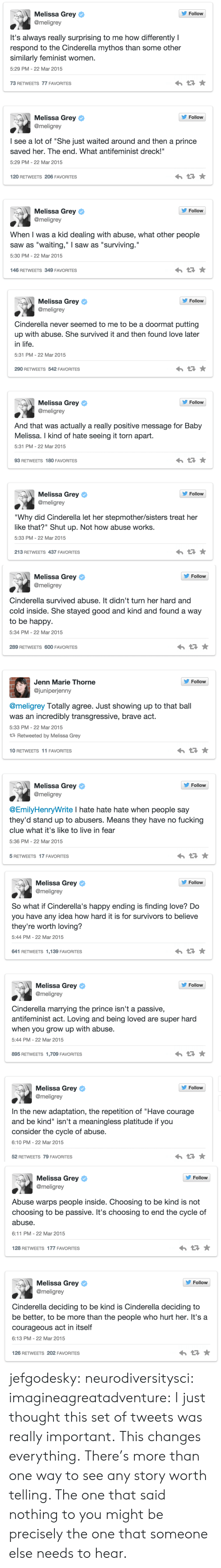 """Changes Everything: s, Melissa Grey  Follow  @meligrey  It's always really surprising to me how differently I  respond to the Cinderella mythos than some other  similarly feminist women.  5:29 PM-22 Mar 2015  73 RETWEETS 77 FAVORITES  Follow  Melissa Grey  @meligrey  I see a lot of """"She just waited around and then a prince  saved her. The end. What antifeminist dreck!""""  5:29 PM-22 Mar 2015  120 RETWEETS 206 FAVORITES  s, Melissa Grey  Follow  @meligrey  When I was a kid dealing with abuse, what other people  saw as """"waiting,"""" I saw as """"surviving.""""  5:30 PM- 22 Mar 2015  146 RETWEETS 349 FAVORITES   Melissa Grey ф  @meligrey  ' Follow  Cinderella never seemed to me to be a doormat putting  up with abuse. She survived it and then found love later  in life  5:31 PM-22 Mar 2015  290 RETWEETS 542 FAVORITES  Follow  Melissa Grey ф  @meligrey  And that was actually a really positive message for Baby  Melissa. I kind of hate seeing it torn apart.  5:31 PM-22 Mar 2015  93 RETWEETS 180 FAVORITES  Follow  Melissa Grey ф  @meligrey  """"Why did Cinderella let her stepmother/sisters treat her  like that?"""" Shut up. Not how abuse works.  5:33 PM-22 Mar 2015  213 RETWEETS 437 FAVORITES   s, Melissa Grey  @meligrey  Follow  Cinderella survived abuse. It didn't turn her hard and  cold inside. She stayed good and kind and found a way  to be happy  5:34 PM- 22 Mar 2015  289 RETWEETS 600 FAVORITES  Follovw  Jenn Marie Thorne  @juniperjenny  @meligrey Totally agree. Just showing up to that ball  was an incredibly transgressive, brave act.  5:33 PM- 22 Mar 2015  Retweeted by Melissa Grey  10 RETWEETS 11 FAVORITES  s, Melissa Grey  Follow  @meligrey  @EmilyHenryWrite I hate hate hate when people say  they'd stand up to abusers. Means they have no fucking  clue what it's like to live in fear  5:36 PM- 22 Mar 2015  5 RETWEETS 17 FAVORITES   Follow  Melissa Grey ф  @meligrey  So what if Cinderella's happy ending is finding love? Do  you have any idea how hard it is for survivors to believe  they"""