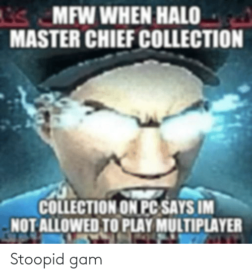 Chief Collection: s MFW WHEN HALO  MASTER CHIEF COLLECTION  COLLECTION ON PC SAYS IM  NOT ALLOWED TO PLAY MULTIPLAYER Stoopid gam