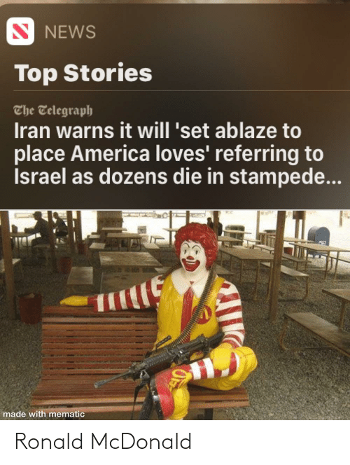 Telegraph: S NEWS  Top Stories  The Telegraph  Iran warns it will 'set ablaze to  place America loves' referring to  İsrael as dozens die in stampede...  made with mematic Ronald McDonald