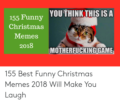funny christmas memes: .s ra. YOUTHINK THIS IS A  155 Funny  Christmas  Memes  2018  MOTHERFUCKING GAME 155 Best Funny Christmas Memes 2018 Will Make You Laugh