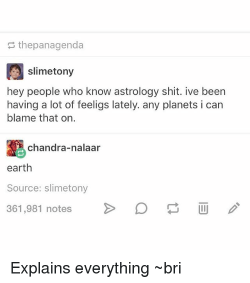Nalaar: s thepanagenda  slimetony  hey people who know astrology shit. ive been  having a lot of feeligs lately. any planets i can  blame that on.  chandra-nalaar  earth  Source: slimetony  361,981 notes  361,981 notes  > Explains everything ~bri