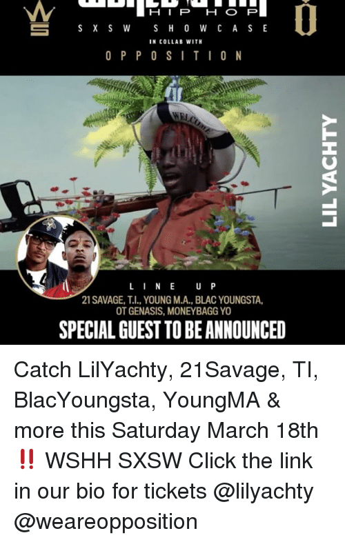 Sxsw: S X S W  S H O W C A S E  IN COLLAB WITH  O P P O S I T I O N  L I N E  U P  21 SAVAGE, I., YOUNG M.A., BLACYOUNGSTA,  OT GENASIS, MONEYBAGGYO  SPECIAL GUEST TO BEANNOUNCED Catch LilYachty, 21Savage, TI, BlacYoungsta, YoungMA & more this Saturday March 18th ‼️ WSHH SXSW Click the link in our bio for tickets @lilyachty @weareopposition