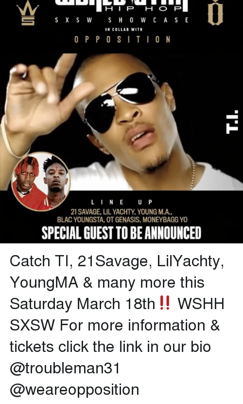 Sxsw: S X S W  S H O W C A S E  IN COLLAB WITH  O P P O S I T I O N  L I N E  U P  21 SAVAGE, LILYACHTY, YOUNG M.A.,  BLAC YOUNGSTA, OTGENASIS, MONEYBAGGYO  SPECIALGUEST TOBEANNOUNCED Catch TI, 21Savage, LilYachty, YoungMA & many more this Saturday March 18th‼️ WSHH SXSW For more information & tickets click the link in our bio @troubleman31 @weareopposition