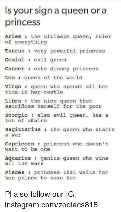 Cute, Disney, and Instagram: s your sign a queen or a  princesS  Aries the ultimate queen, ruler  of everything  Taurus very powerful princess  Gemini evil queen  Cancer : cute disney princess  Leoqueen of the world  Virgo queen who spends all her  time in her castle  Libra : the nice queen that  sacrifices herself  for the poor  scorpio also evil queen, has a  lot of affairs  Sagittarius: the queen who starts  a war  Capricorn princess who doesn t  want to be one  Aquarius genius queen who wins  all the wars  Pisces : princess that waits for  her prince to save her Pl also follow our IG: instagram.com/zodiacs818