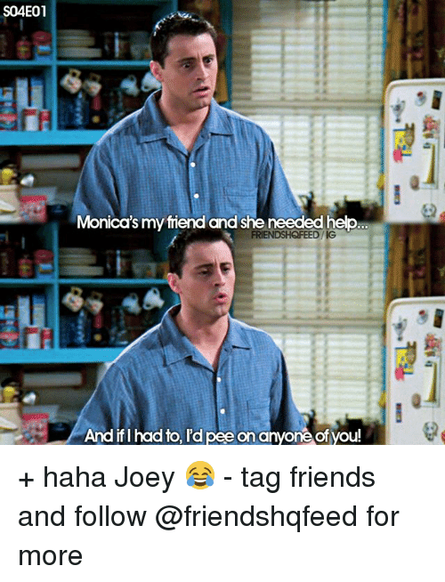 Ify: S04E01  Monica's my friend and she needed help  FRIENDSHQFEED/IG  AA  And ifI had to, I'd pee on anyone ofyou! + haha Joey 😂 - tag friends and follow @friendshqfeed for more