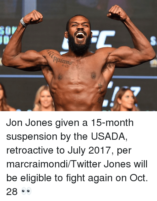 Twitter, Fight, and Jon Jones: S0V  epia  ane  4 43 Jon Jones given a 15-month suspension by the USADA, retroactive to July 2017, per marcraimondi/Twitter  Jones will be eligible to fight again on Oct. 28  👀