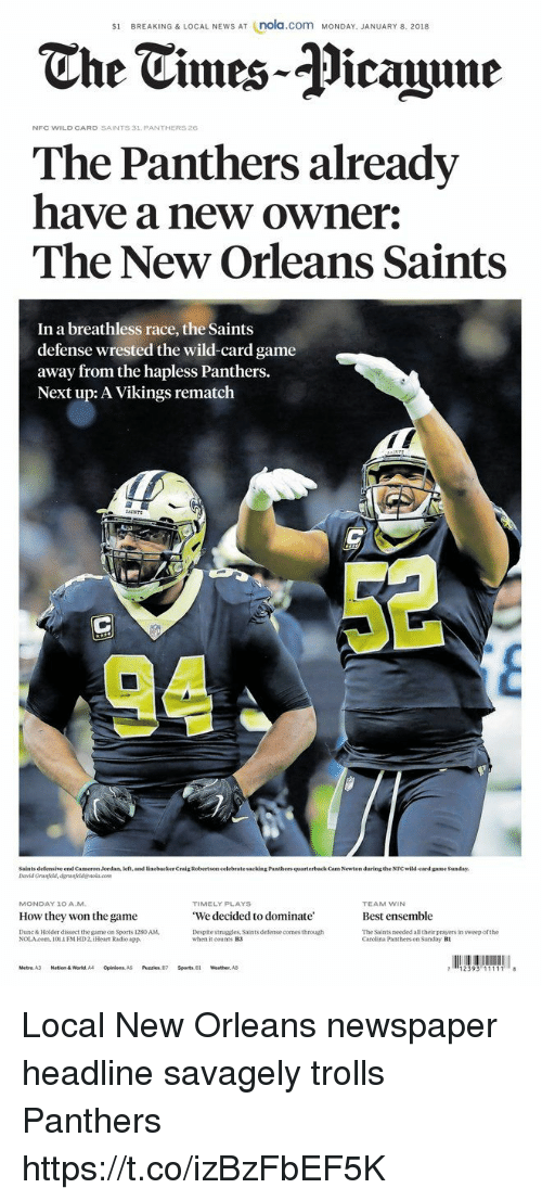 Cam Newton, Memes, and News: s1 BREAKING & LOCAL NEWS AT (nola.com MONDAY. JANUARY 8. 2018  The Tmes-Picaine  NFC WILD CARD SAINTS 31 PANTHERS26  The Panthers already  have a new owner:  The New Orleans Saints  In a breathless race, the Saints  defense wrested the wild-card game  away from the hapless Panthers.  Next up: A Vikings rematch  AINTS  Saints defensive end Cameron Jordan, left, and linebacker Craig Robertson celebrate sacking Pantbers quarterback Cam Newton during the NFC wild-card game Sanday  TIMELY PLAYS  We decided to dominate'  Despite struggles, Saints defense comes through  MONDAY 10 AM  TEAM WIN  Best ensemble  The Saints needed all their prayers in sweep of the  How they won the game  Dunc& Holder dissect the game on Sports 1280 AM  NOLAcom. 1011 FM HD2, iHeat Radio app.  when it counts B3  Carclina Panthers on Sunday B1  Metro. A3  Nation & World, A4  Opinion  A5  Puzzles, 87  Sports, 81  weather. A8 Local New Orleans newspaper headline savagely trolls Panthers https://t.co/izBzFbEF5K