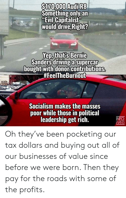 """Audi, Drive, and Socialism: S170000 Audi R8  Something only an  """"Evil Capitalist  would drive,Right?  Sandes drivinga supercar  bought with donor contributions  #FeelTheBurnOut  Socialism makes the masses  poor while those in political  leadership get rich. Oh they've been pocketing our tax dollars and buying out all of our businesses of value since before we were born. Then they pay for the roads with some of the profits."""