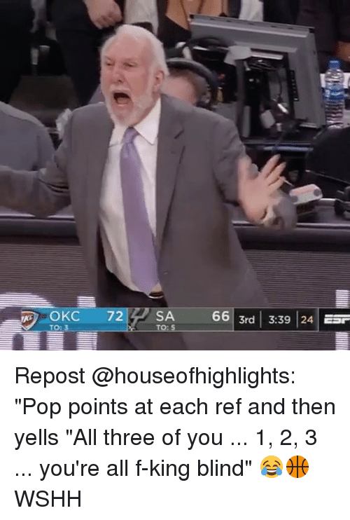 """Memes, Pop, and Wshh: SA  66 3rd 3:39 24 ESr  TO: Repost @houseofhighlights: """"Pop points at each ref and then yells """"All three of you ... 1, 2, 3 ... you're all f-king blind"""" 😂🏀 WSHH"""