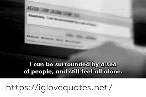 Being Alone, Net, and Can: saa  A y  I can be surrounded by a sea  of people, and still feel all alone. https://iglovequotes.net/