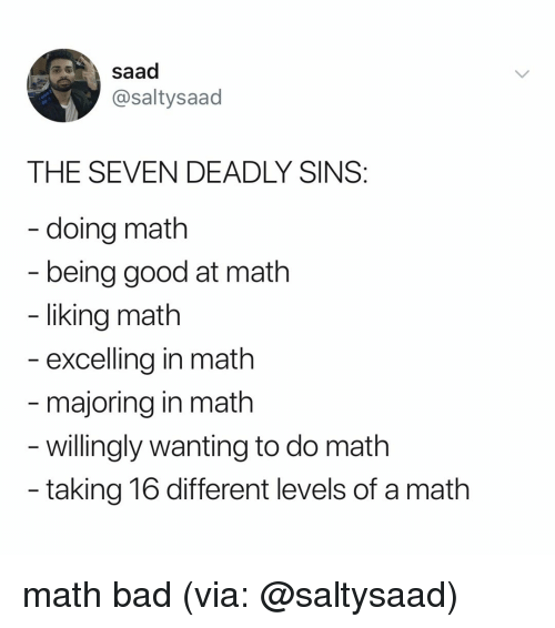 Majoring In: saad  @saltysaad  THE SEVEN DEADLY SINS  - doing math  being good at math  liking math  excelling in math  majoring in math  - willingly wanting to do math  taking 16 different levels of a math math bad (via: @saltysaad)