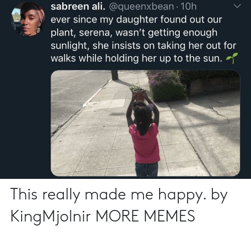 serena: sabreen ali. @queenxbean 10h  ever since my daughter found out our  plant, serena, wasn't getting enough  sunlight, she insists on taking her out for  walks while holding her up to the sun.  her up to the sun. This really made me happy. by KingMjolnir MORE MEMES