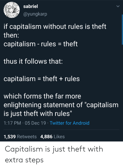 "Capitalism: sabriel  @yungkarp  if capitalism without rules is theft  then:  capitalism - rules = theft  thus it follows that:  capitalism = theft + rules  which forms the far more  enlightening statement of ""capitalism  is just theft with rules""  1:17 PM · 05 Dec 19 · Twitter for Android  1,539 Retweets 4,886 Likes Capitalism is just theft with extra steps"