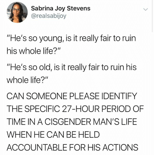 "Life, Memes, and Period: Sabrina Joy Stevens  @realsabijoy  ""He's so young, is it really fair to ruin  his whole life?""  ""He's so old, is it really fair to ruin his  whole life?""  CAN SOMEONE PLEASE IDENTIFY  THE SPECIFIC 27-HOUR PERIOD OF  TIME IN A CISGENDER MAN'S LIFE  WHEN HE CAN BE HELD  ACCOUNTABLE FOR HIS ACTIONS"